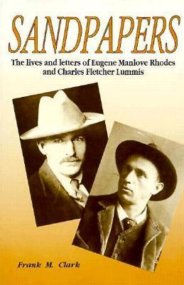 Sandpapers: The Lives and Letters of Eugene Manlove Rhodes and Charles Fletcher Lummis Frank M. Clark