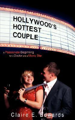 Hollywoods Hottest Couple: A Passionate Beginning for a Doctor and a Movie Star  by  Claire E. Edwards