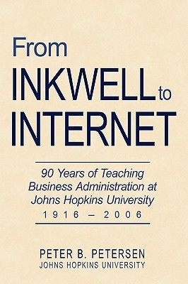 From Inkwell to Internet: 90 Years of Teaching Business Administration at Johns Hopkins University (1916-2006)  by  Peter B. Petersen