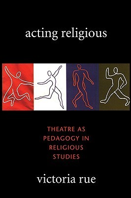 Acting Religious: Theatre as Pedagogy in Religious Studies Victoria Rue