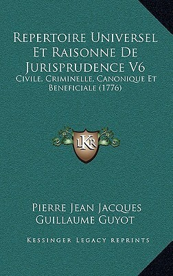 Repertoire Universel Et Raisonne De Jurisprudence V6: Civile, Criminelle, Canonique Et Beneficiale (1776)  by  Pierre Jean Jacques Guillaume Guyot