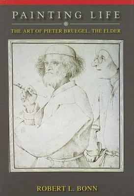 Painting Life: The Art of Pieter Bruegel, the Elder Robert L. Bonn