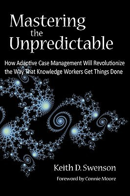 Mastering the Unpredictable: How Adaptive Case Management Will Revolutionize the Way That Knowledge Workers Get Things Done Keith D. Swenson