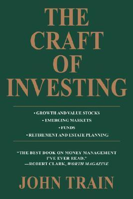 The Craft of Investing: Growth and Value Stocks * Emerging Markets * Funds * Retirement and Estate Planning John Train