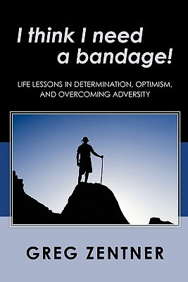 I Think I Need a Bandage!: Life Lessons in Determination, Optimism, and Overcoming Adversity Greg Zentner