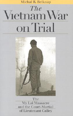 The Vietnam War on Trial: The My Lai Massacre and Court-Martial of Lieutenant Calley Michal R. Belknap