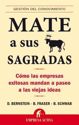 Mate A Sus Vacas Sagradas: Como las Empresas Exitosas Mandan A Paseo A las Viejas Ideas = Death to All Sacred Cows David Bernstein