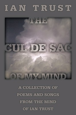 The Cul de Sac of My Mind: A Collection of Poems and Songs from the Mind of Ian Trust Ian Trust