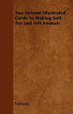 Two Volume Illustrated Guide to Making Soft Toy and Felt Animals  by  Various