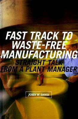 Fast Track to Waste-Free Manufacturing Straight Talk from a Plant Manager John W. Davis