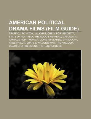 American Political Drama Films (Film Guide): Traffic, JFK, Nixon, Valkyrie, Che, V for Vendetta, State of Play, Milk, the Good Shepherd  by  Books LLC
