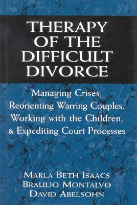 Therapy of the Difficult Divorce: Managing Crises, Reorienting Warring Couples, Working with the Children and Expediting Court Processes Marla Beth Isaacs