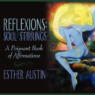 Reflexions: Soul Stirrings: A Poignant Book of Affirmations Esther Austin