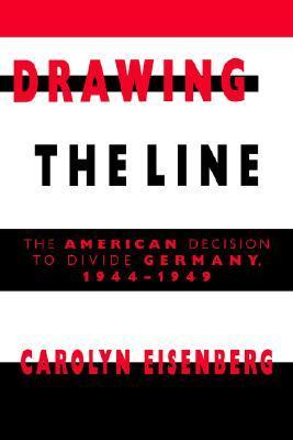 Drawing the Line : The American Decision to Divide Germany, 1944-1949  by  Carolyn Woods Eisenberg