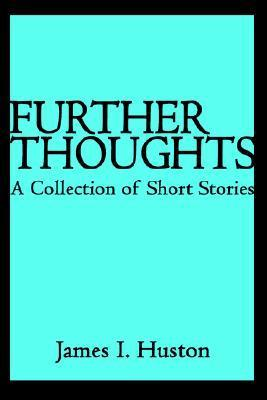 Further Thoughts: A Collection of Short Stories  by  James I. Huston