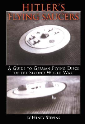 Hitlers Flying Saucers: A Guide to German Flying Discs of the Second World War Henry Stevens