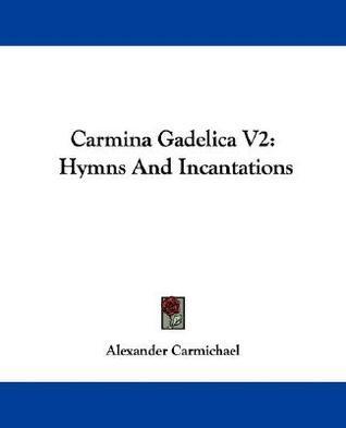 Carmina Gadelica V2: Hymns and Incantations Alexander Carmichael