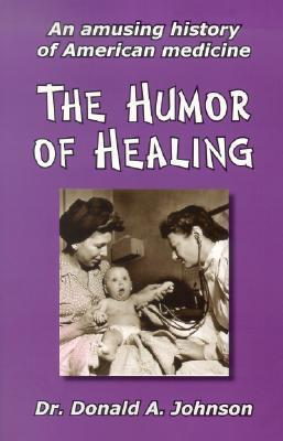 The Humor of Healing: An Amusing History of American Medicine Donald A. Johnson