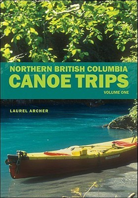 Northern British Columbia Canoe Trips, Volume One  by  Laurel Archer