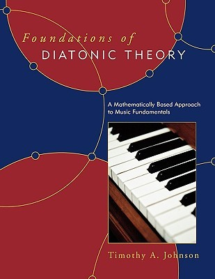 Foundations of Diatonic Theory: A Mathematically Based Approach to Music Fundamentals  by  Timothy A. Johnson