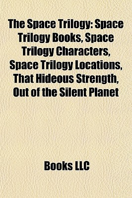 The Space Trilogy: Space Trilogy Books, Space Trilogy Characters, Space Trilogy Locations, That Hideous Strength, Out of the Silent Planet Books LLC
