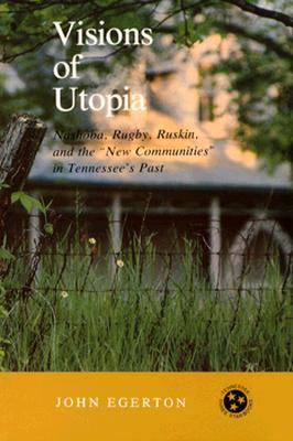 Visions of Utopia: Nashoba, Rugby, Ruskin, and the New Communities in Tennessees Past  by  John Egerton