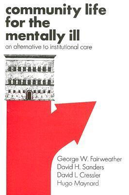 Community Life for the Mentally Ill: An Alternative to Institutional Care  by  George Fairweather