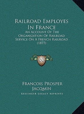 Railroad Employes In France: An Account Of The Organization Of Railroad Service On A French Railroad (1877) Francois Prosper Jacqmin
