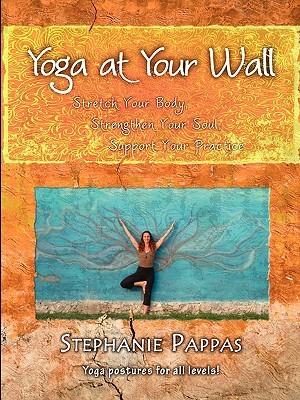 Yoga at Your Wall: Stretch Your Body, Strengthen Your Soul, Support Your Practice Stephanie Pappas