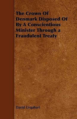 The Crown of Denmark Disposed of a Conscientious Minister Through a Fraudulent Treaty by David Urquhart