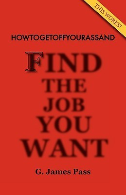 Howtogetoffyourassand Find the Job You Want G. James Pass