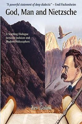 God, Man and Nietzsche: A Startling Dialogue Between Judaism and Modern Philosophers  by  Zev Golan