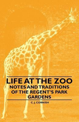 Life at the Zoo - Notes and Traditions of the Regents Park Gardens  by  C.J. Cornish