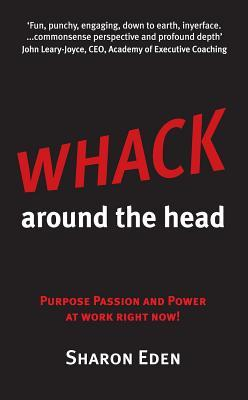Whack Around the Head: Purpose Passion and Power at Work Right Now!  by  Sharon Eden