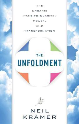 The Unfoldment: The Organic Path to Clarity, Power, and Transformation Neil Kramer
