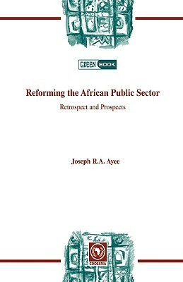 Reforming the African Public Sector. Retrospect and Prospects  by  Joseph R.A. Ayee