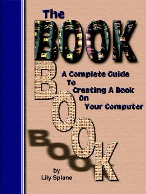 The Book Book: A Complete Guide to Creating a Book on Your Computer  by  Lily Splane