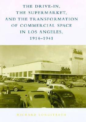 The Drive-In, the Supermarket, and the Transformation of Commercial Space in Los Angeles, 1914--1941  by  Richard Longstreth