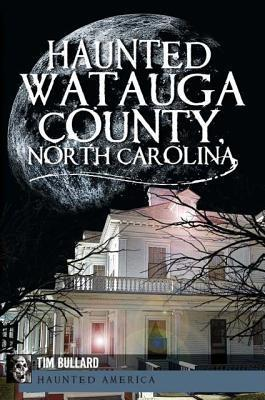 Haunted Watauga County, North Carolina  by  Tim Bullard