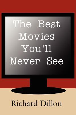 The Best Movies Youll Never See Richard H. Dillon