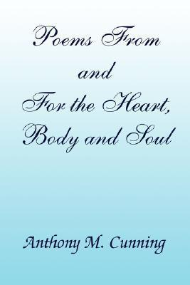 Poems from and for the Heart, Body and Soul Anthony M. Cunning