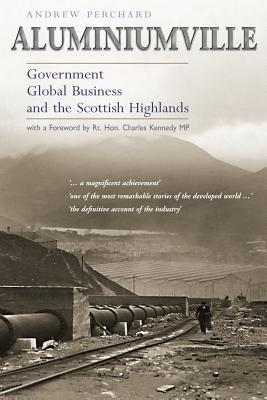 Aluminiumville: Government, Global Business, and the Scottish Highlands Andrew Perchard