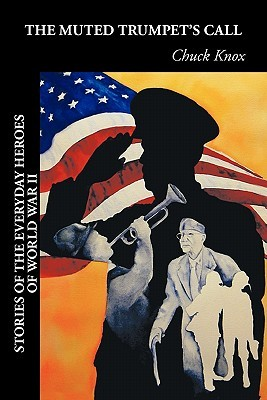 The Muted Trumpets Call: Stories of the Everyday Heroes of World War II  by  Chuck Knox