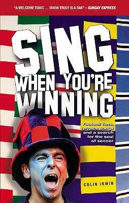 Sing When Youre Winning: Football Fans, Terrace Songs and a Search for the Soul of Soccer  by  Colin Irwin