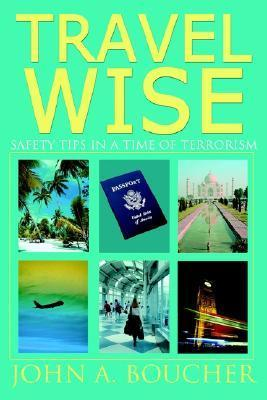 Travel Wise: Safety Tips in a Time of Terrorism  by  John A. Boucher