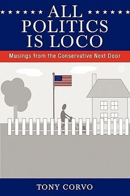 All Politics Is Loco: Musings from the Conservative Next Door  by  Tony Corvo