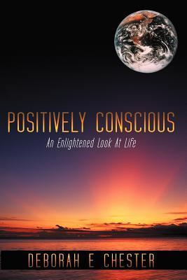 Positively Conscious: An Enlightened Look at Life  by  Deborah E. Chester