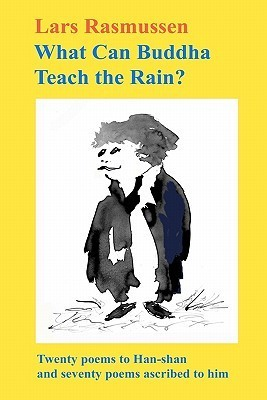 What Can Buddha Teach the Rain?: Twenty Poems to Han-Shan and Seventy Poems Ascribed to Him Lars Rasmussen