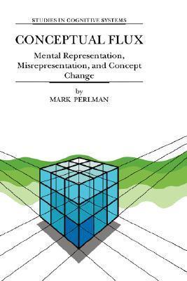 Conceptual Flux - Mental Representation, Misrepresentation, and Concept Change (STUDIES IN COGNITIVE SYSTEMS Volume 24) (Studies in Cognitive Systems)  by  M. Perlman