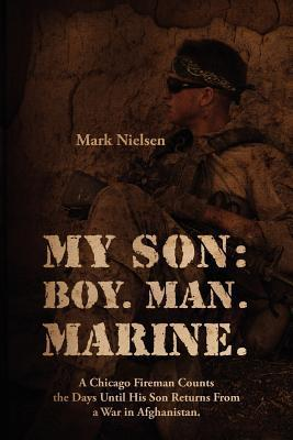 My Son: Boy. Man. Marine.: A Chicago Fireman Counts the Days Until His Son Returns from Deployment in Afghanistan  by  Mark Nielsen